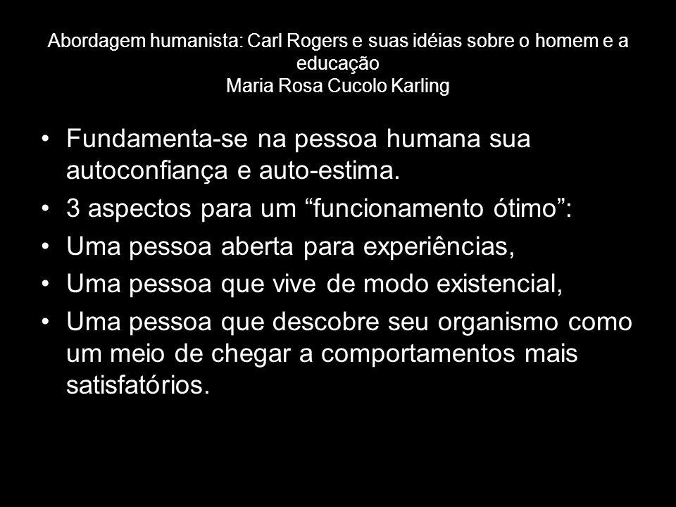 Abordagem humanista: Carl Rogers e suas idéias sobre o homem e a educação Maria Rosa Cucolo Karling Fundamenta-se na pessoa humana sua autoconfiança e auto-estima.