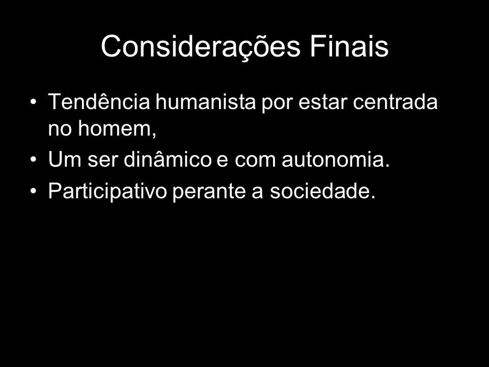 Considerações Finais Tendência humanista por estar centrada no homem, Um ser dinâmico e com autonomia.
