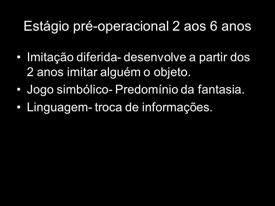 Estágio pré-operacional 2 aos 6 anos Imitação diferida- desenvolve a partir dos 2 anos imitar alguém o objeto.