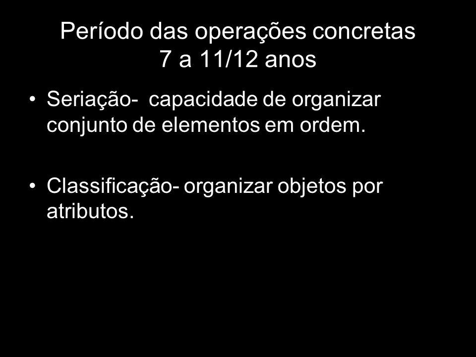 Período das operações concretas 7 a 11/12 anos Seriação- capacidade de organizar conjunto de elementos em ordem.