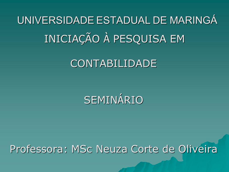 UNIVERSIDADE ESTADUAL DE MARINGÁ INICIA Ç ÃO À PESQUISA EM INICIA Ç ÃO À PESQUISA EMCONTABILIDADE SEMIN Á RIO Professora: MSc Neuza Corte de Oliveira