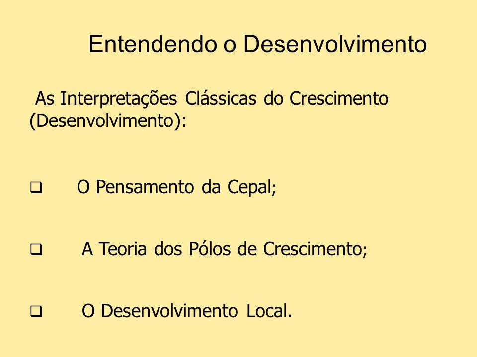 Entendendo o Desenvolvimento As Interpretações Clássicas do Crescimento (Desenvolvimento): O Pensamento da Cepal ; A Teoria dos Pólos de Crescimento ;
