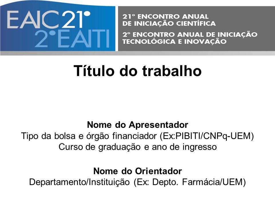 Título do trabalho Nome do Apresentador Tipo da bolsa e órgão financiador (Ex:PIBITI/CNPq-UEM) Curso de graduação e ano de ingresso Nome do Orientador