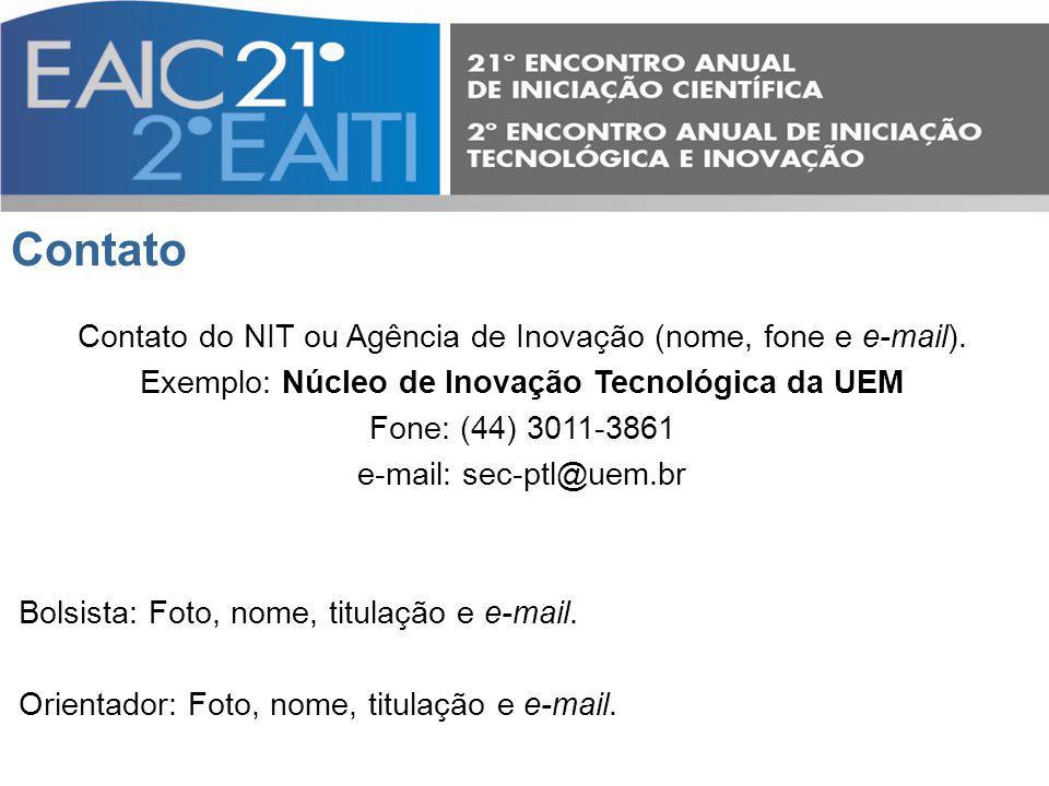 Contato Contato do NIT ou Agência de Inovação (nome, fone e e-mail). Exemplo: Núcleo de Inovação Tecnológica da UEM Fone: (44) 3011-3861 e-mail: sec-p