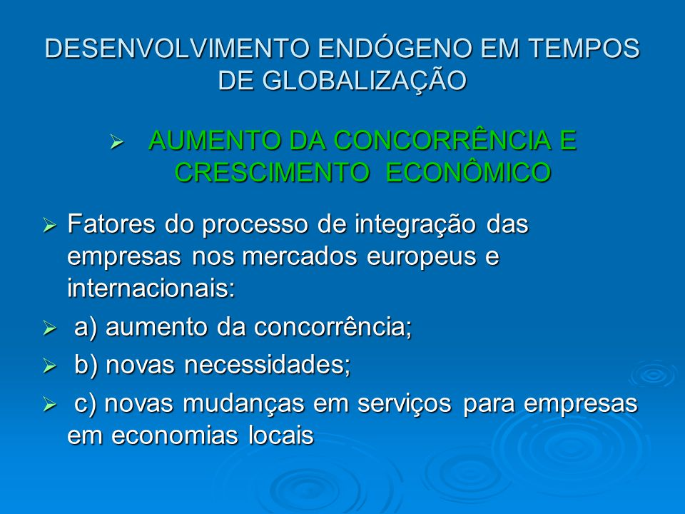 DESENVOLVIMENTO ENDÓGENO EM TEMPOS DE GLOBALIZAÇÃO AUMENTO DA CONCORRÊNCIA E CRESCIMENTO ECONÔMICO AUMENTO DA CONCORRÊNCIA E CRESCIMENTO ECONÔMICO Fatores do processo de integração das empresas nos mercados europeus e internacionais: Fatores do processo de integração das empresas nos mercados europeus e internacionais: a) aumento da concorrência; a) aumento da concorrência; b) novas necessidades; b) novas necessidades; c) novas mudanças em serviços para empresas em economias locais c) novas mudanças em serviços para empresas em economias locais