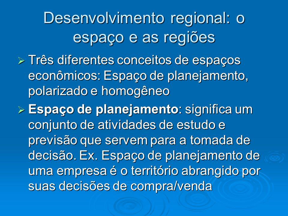 Desenvolvimento regional: o espaço e as regiões Três diferentes conceitos de espaços econômicos: Espaço de planejamento, polarizado e homogêneo Três d