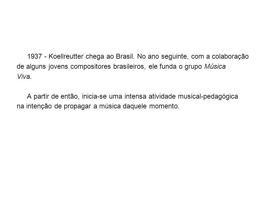 1937 - Koellreutter chega ao Brasil. No ano seguinte, com a colaboração de alguns jovens compositores brasileiros, ele funda o grupo Música Viva. A pa