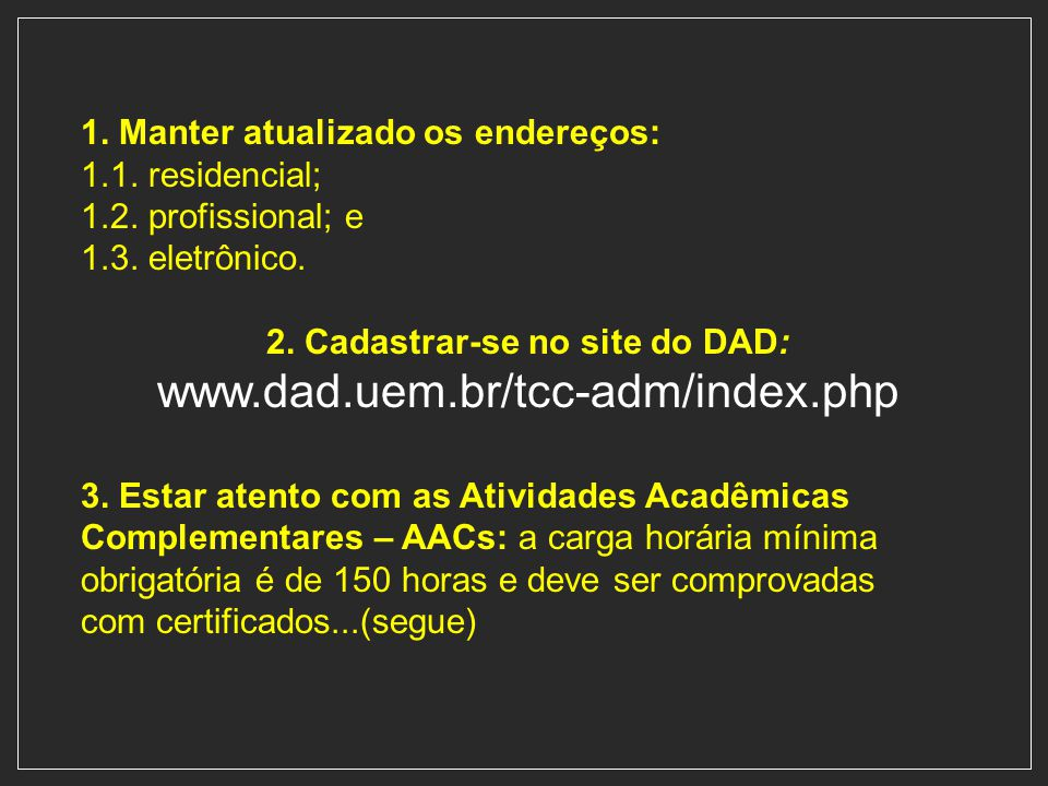 1. Manter atualizado os endereços: 1.1. residencial; 1.2. profissional; e 1.3. eletrônico. 2. Cadastrar-se no site do DAD: www.dad.uem.br/tcc-adm/inde