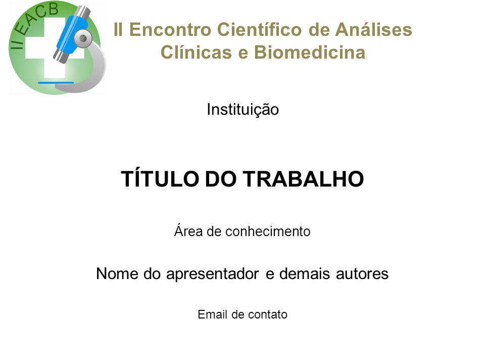 II Encontro Científico de Análises Clínicas e Biomedicina Instituição TÍTULO DO TRABALHO Área de conhecimento Nome do apresentador e demais autores Em