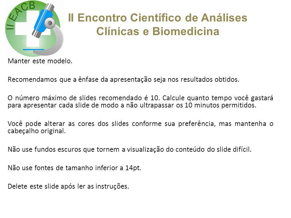 II Encontro Científico de Análises Clínicas e Biomedicina Manter este modelo. Recomendamos que a ênfase da apresentação seja nos resultados obtidos. O