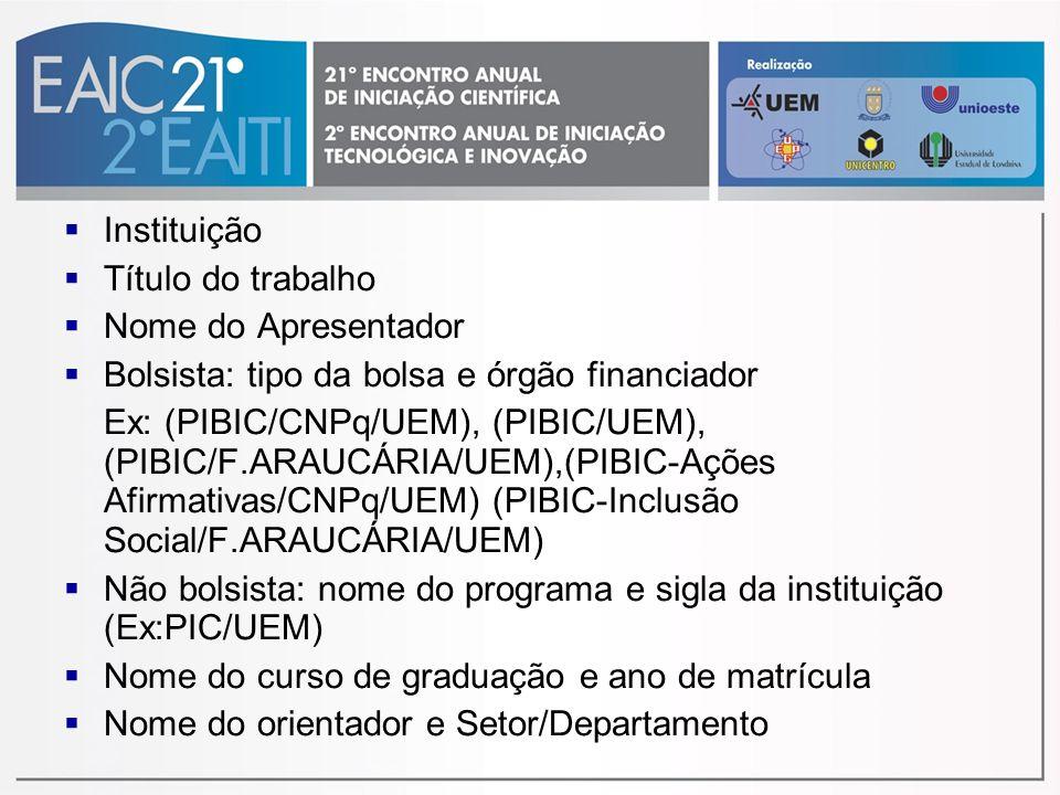Instituição Título do trabalho Nome do Apresentador Bolsista: tipo da bolsa e órgão financiador Ex: (PIBIC/CNPq/UEM), (PIBIC/UEM), (PIBIC/F.ARAUCÁRIA/UEM),(PIBIC-Ações Afirmativas/CNPq/UEM) (PIBIC-Inclusão Social/F.ARAUCÁRIA/UEM) Não bolsista: nome do programa e sigla da instituição (Ex:PIC/UEM) Nome do curso de graduação e ano de matrícula Nome do orientador e Setor/Departamento
