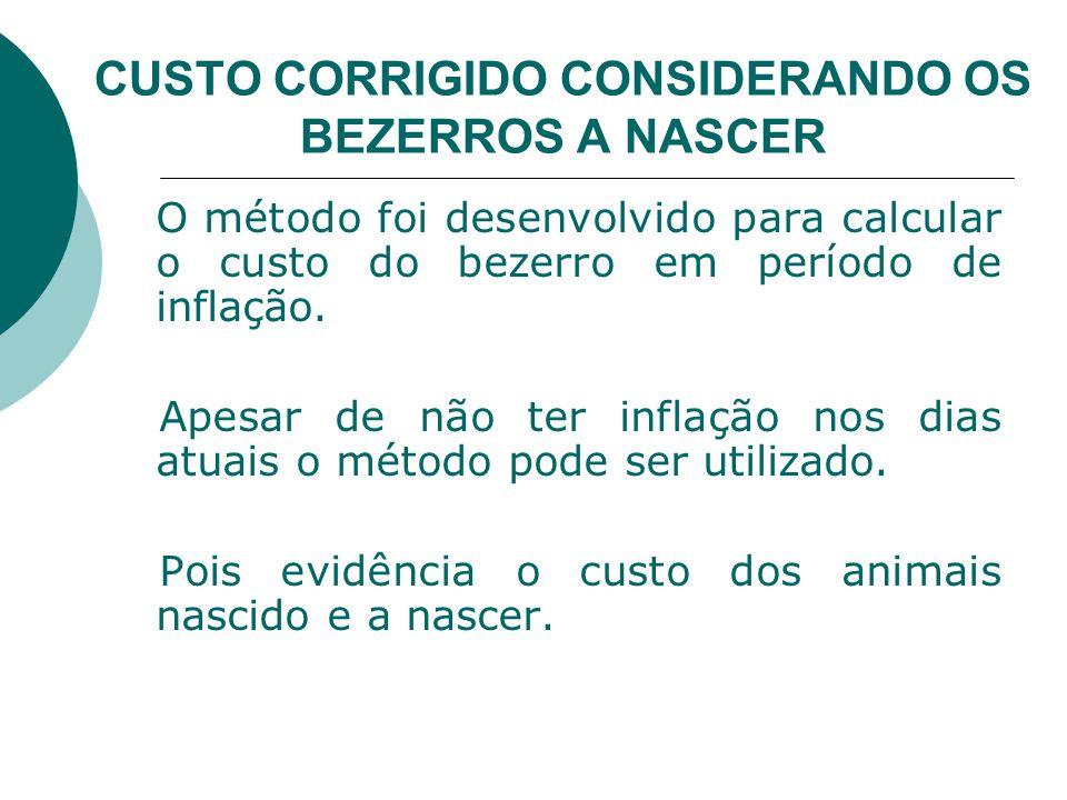 CUSTO CORRIGIDO CONSIDERANDO OS BEZERROS A NASCER O método foi desenvolvido para calcular o custo do bezerro em período de inflação.