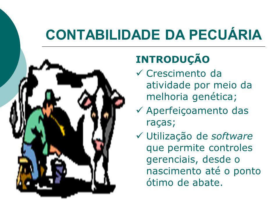 CONTABILIDADE DA PECUÁRIA INTRODUÇÃO Crescimento da atividade por meio da melhoria genética; Aperfeiçoamento das raças; Utilização de software que permite controles gerenciais, desde o nascimento até o ponto ótimo de abate.