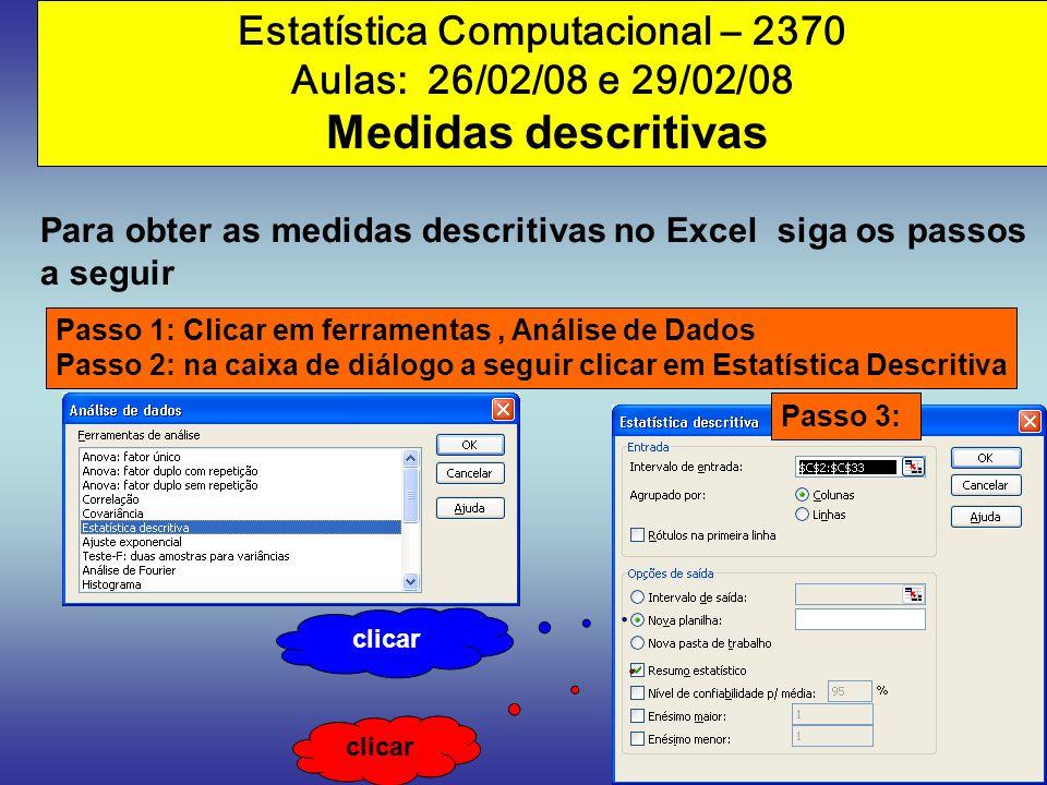 Estatística Computacional – 2370 Aulas: 26/02/08 e 29/02/08 Medidas descritivas Para obter as medidas descritivas no Excel siga os passos a seguir Pas