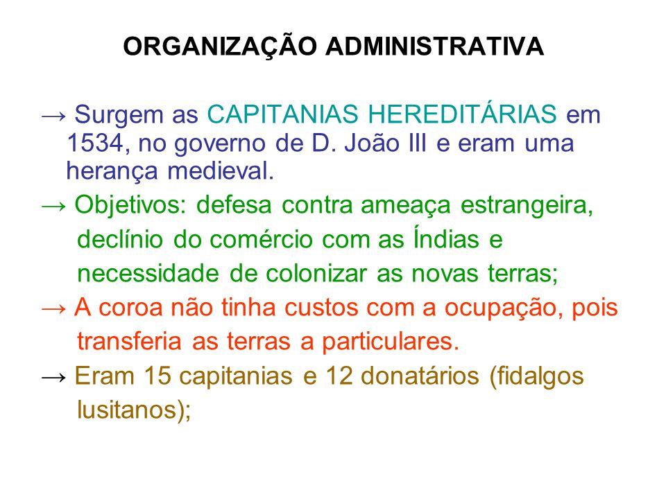 ORGANIZAÇÃO ADMINISTRATIVA Surgem as CAPITANIAS HEREDITÁRIAS em 1534, no governo de D. João III e eram uma herança medieval. Objetivos: defesa contra