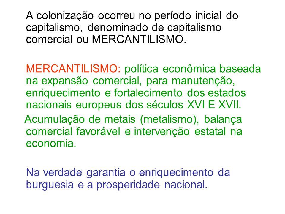 A colonização ocorreu no período inicial do capitalismo, denominado de capitalismo comercial ou MERCANTILISMO. MERCANTILISMO: política econômica basea