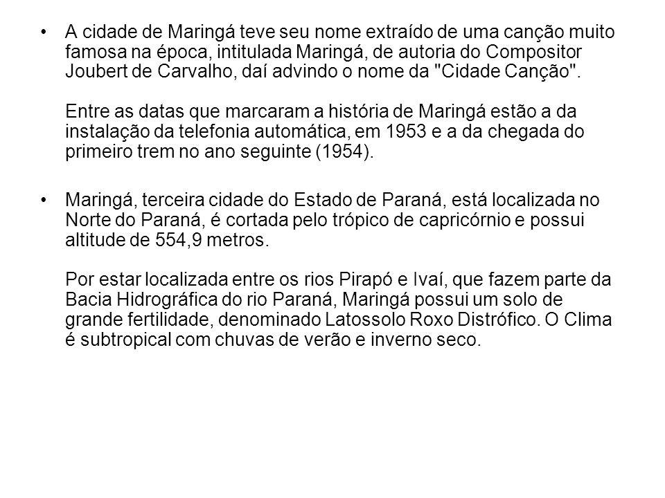 A cidade de Maringá teve seu nome extraído de uma canção muito famosa na época, intitulada Maringá, de autoria do Compositor Joubert de Carvalho, daí advindo o nome da Cidade Canção .