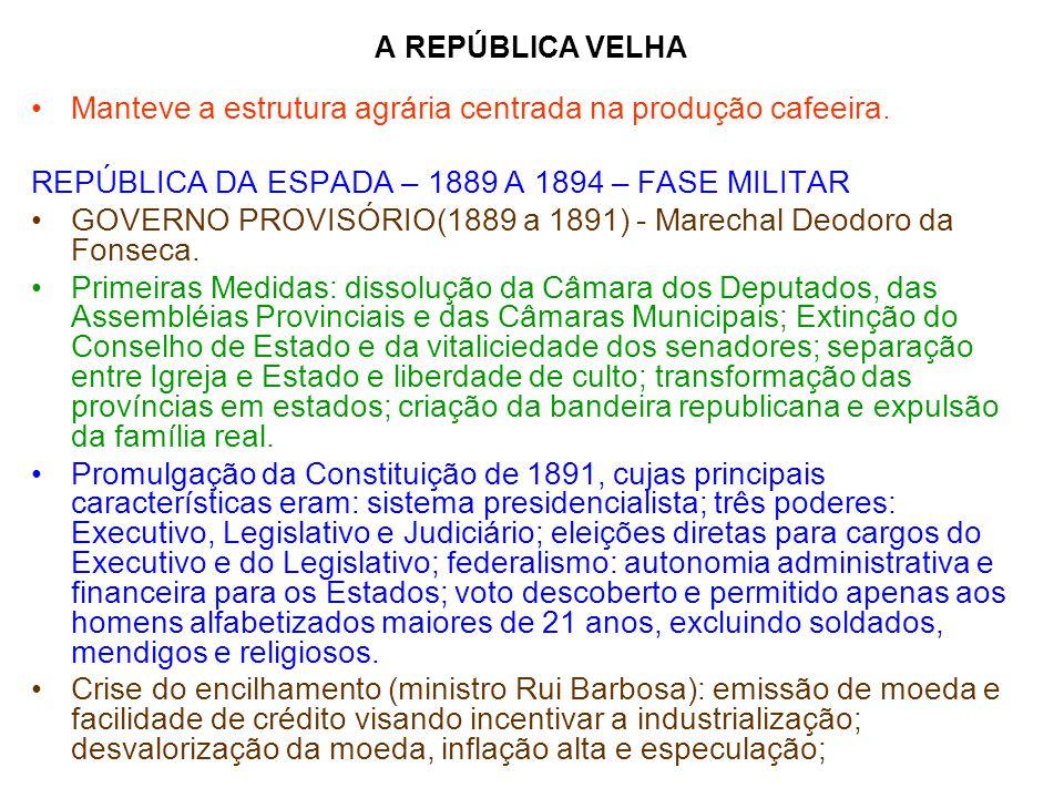 A REPÚBLICA VELHA Manteve a estrutura agrária centrada na produção cafeeira. REPÚBLICA DA ESPADA – 1889 A 1894 – FASE MILITAR GOVERNO PROVISÓRIO(1889