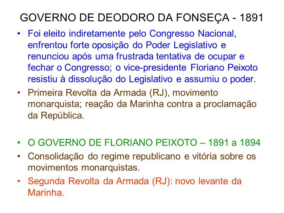 GOVERNO DE DEODORO DA FONSEÇA - 1891 Foi eleito indiretamente pelo Congresso Nacional, enfrentou forte oposição do Poder Legislativo e renunciou após