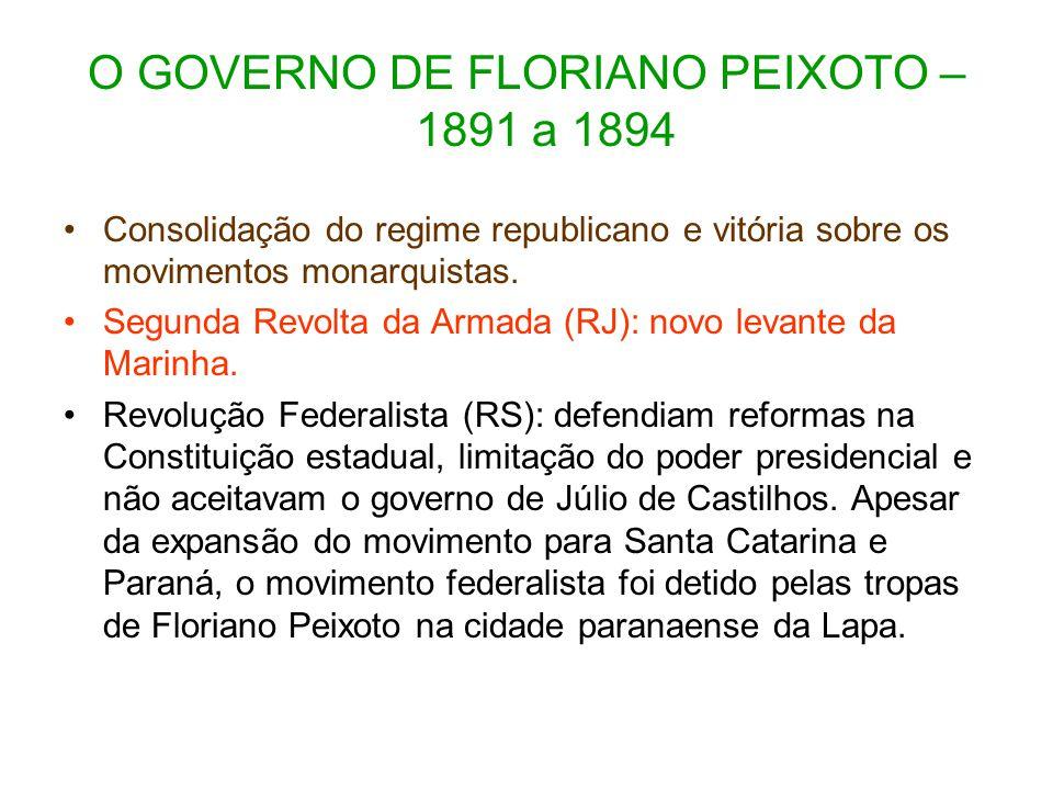 O GOVERNO DE FLORIANO PEIXOTO – 1891 a 1894 Consolidação do regime republicano e vitória sobre os movimentos monarquistas. Segunda Revolta da Armada (