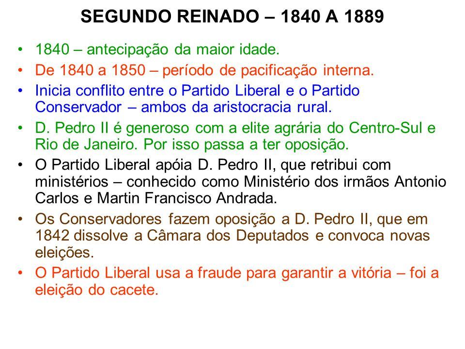 SEGUNDO REINADO – 1840 A 1889 1840 – antecipação da maior idade. De 1840 a 1850 – período de pacificação interna. Inicia conflito entre o Partido Libe