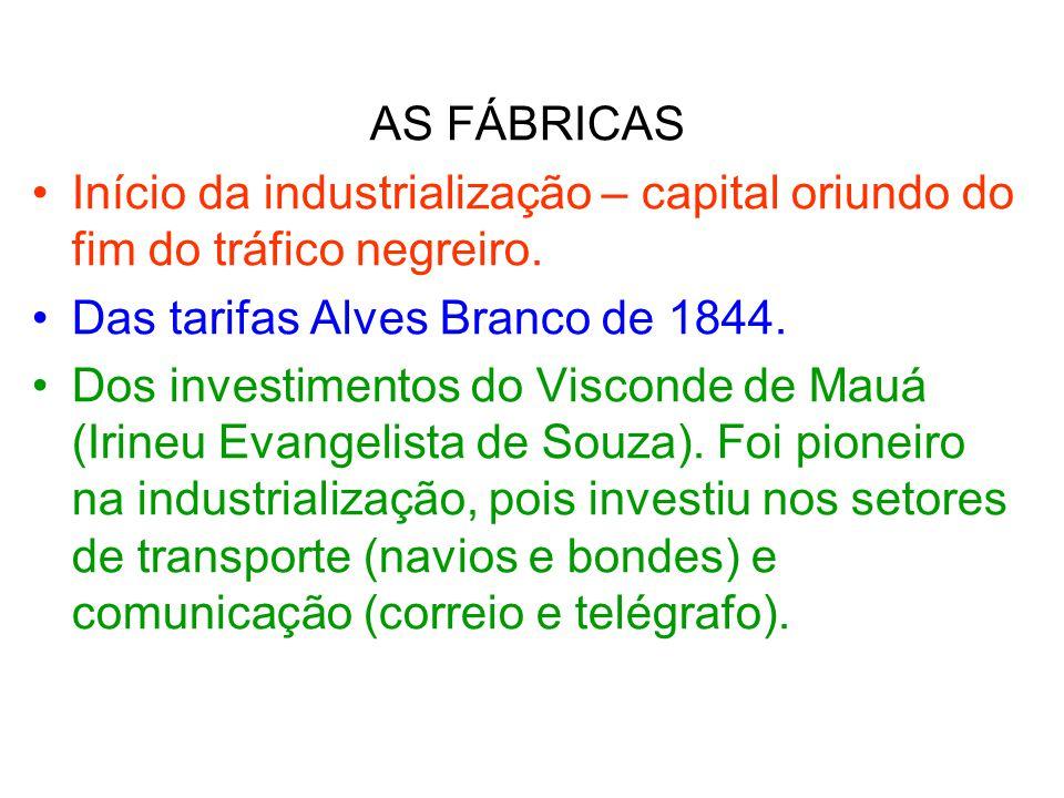AS FÁBRICAS Início da industrialização – capital oriundo do fim do tráfico negreiro. Das tarifas Alves Branco de 1844. Dos investimentos do Visconde d