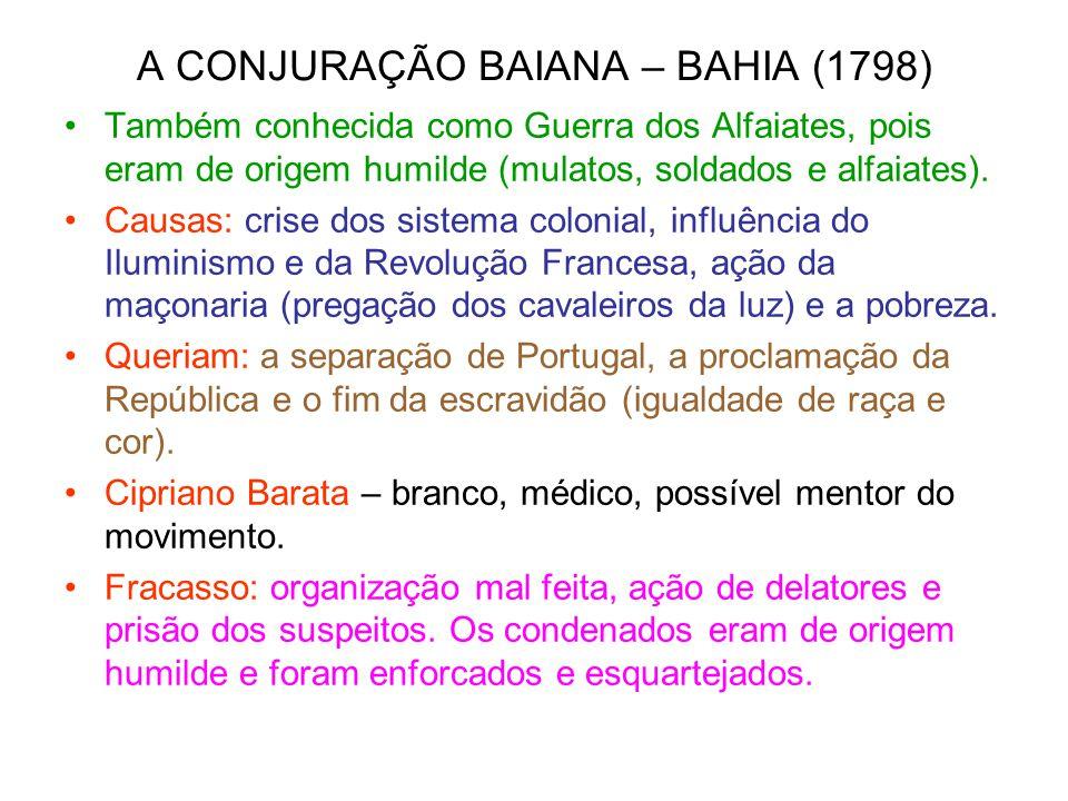 A CONJURAÇÃO BAIANA – BAHIA (1798) Também conhecida como Guerra dos Alfaiates, pois eram de origem humilde (mulatos, soldados e alfaiates). Causas: cr