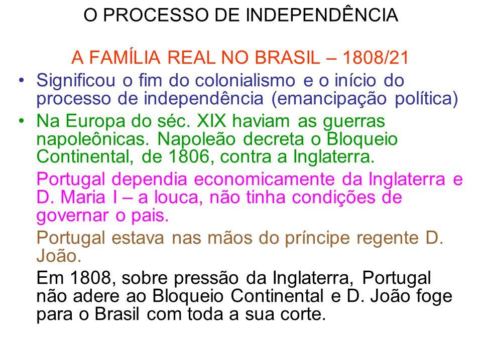 O PROCESSO DE INDEPENDÊNCIA A FAMÍLIA REAL NO BRASIL – 1808/21 Significou o fim do colonialismo e o início do processo de independência (emancipação p