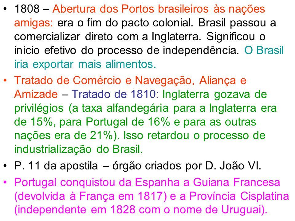 1808 – Abertura dos Portos brasileiros às nações amigas: era o fim do pacto colonial. Brasil passou a comercializar direto com a Inglaterra. Significo