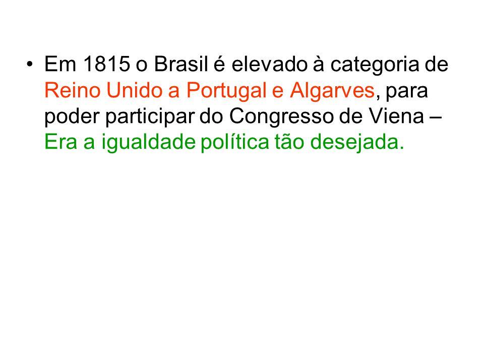 Em 1815 o Brasil é elevado à categoria de Reino Unido a Portugal e Algarves, para poder participar do Congresso de Viena – Era a igualdade política tã