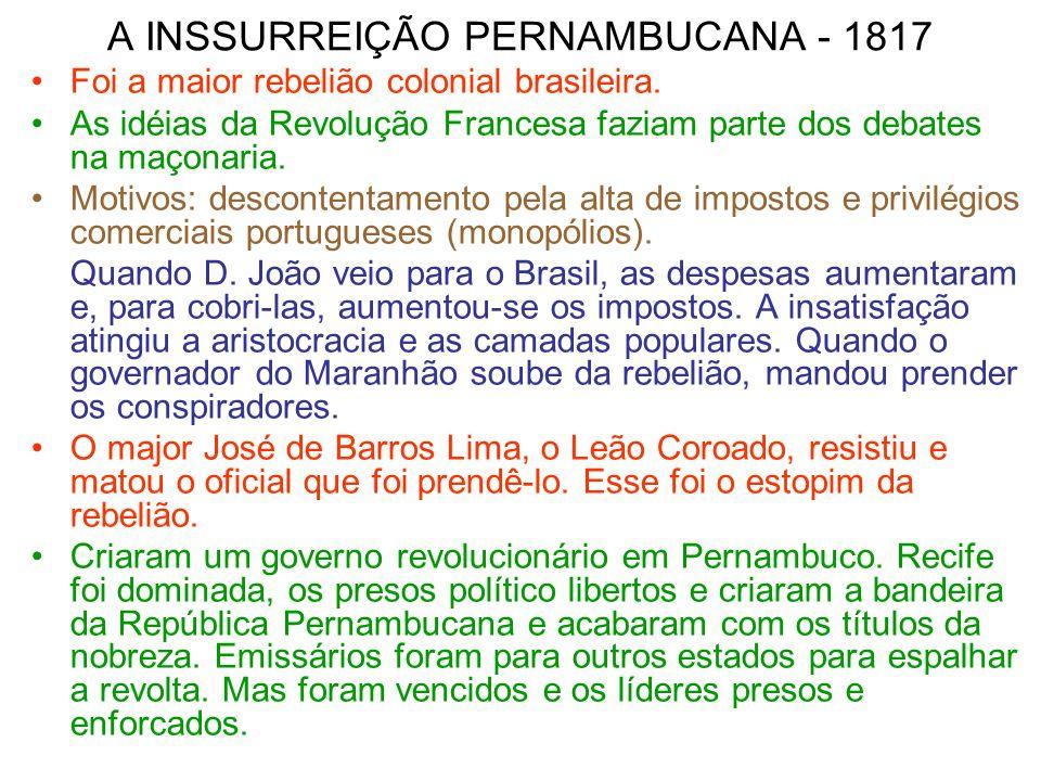 A INSSURREIÇÃO PERNAMBUCANA - 1817 Foi a maior rebelião colonial brasileira. As idéias da Revolução Francesa faziam parte dos debates na maçonaria. Mo