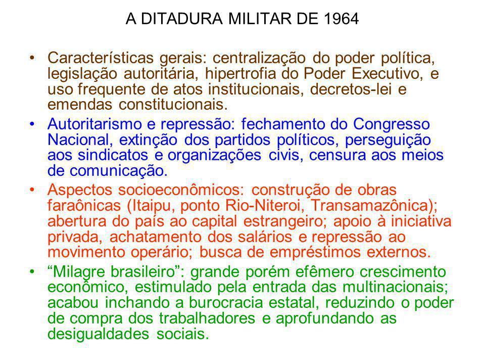 A DITADURA MILITAR DE 1964 Características gerais: centralização do poder política, legislação autoritária, hipertrofia do Poder Executivo, e uso freq