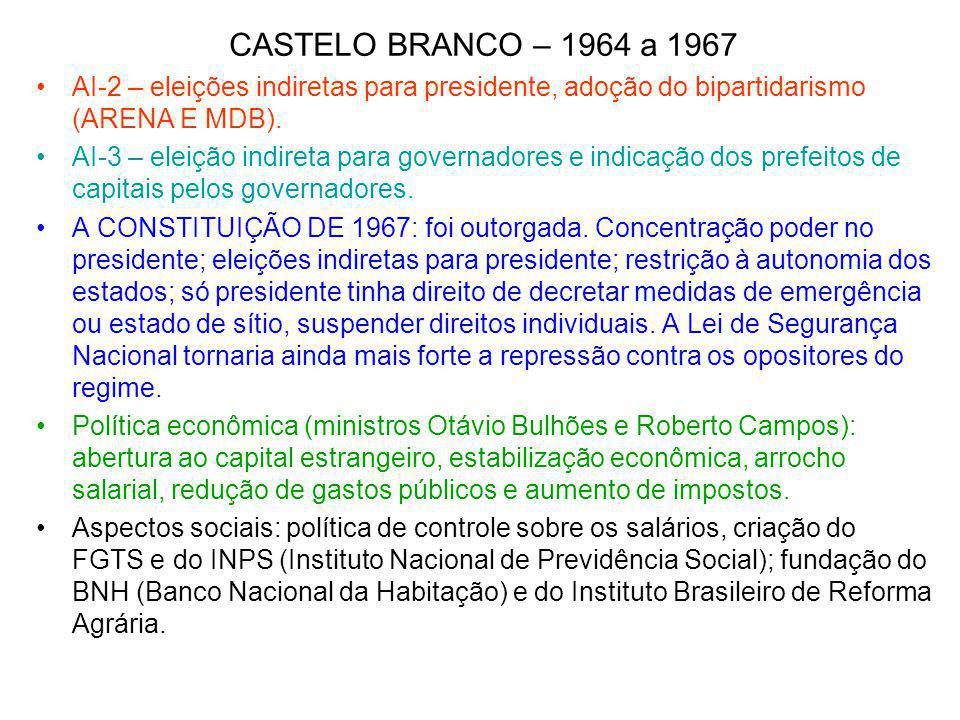 CASTELO BRANCO – 1964 a 1967 AI-2 – eleições indiretas para presidente, adoção do bipartidarismo (ARENA E MDB). AI-3 – eleição indireta para governado
