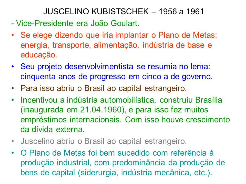 JUSCELINO KUBISTSCHEK – 1956 a 1961 - Vice-Presidente era João Goulart. Se elege dizendo que iria implantar o Plano de Metas: energia, transporte, ali