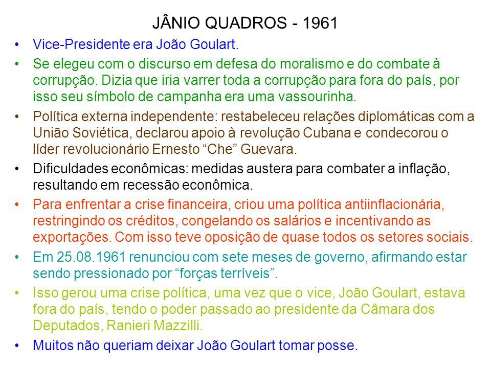 JÂNIO QUADROS - 1961 Vice-Presidente era João Goulart. Se elegeu com o discurso em defesa do moralismo e do combate à corrupção. Dizia que iria varrer