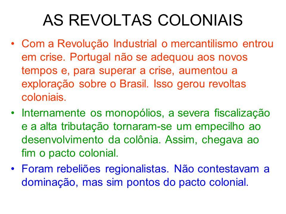 AS REVOLTAS COLONIAIS Com a Revolução Industrial o mercantilismo entrou em crise. Portugal não se adequou aos novos tempos e, para superar a crise, au