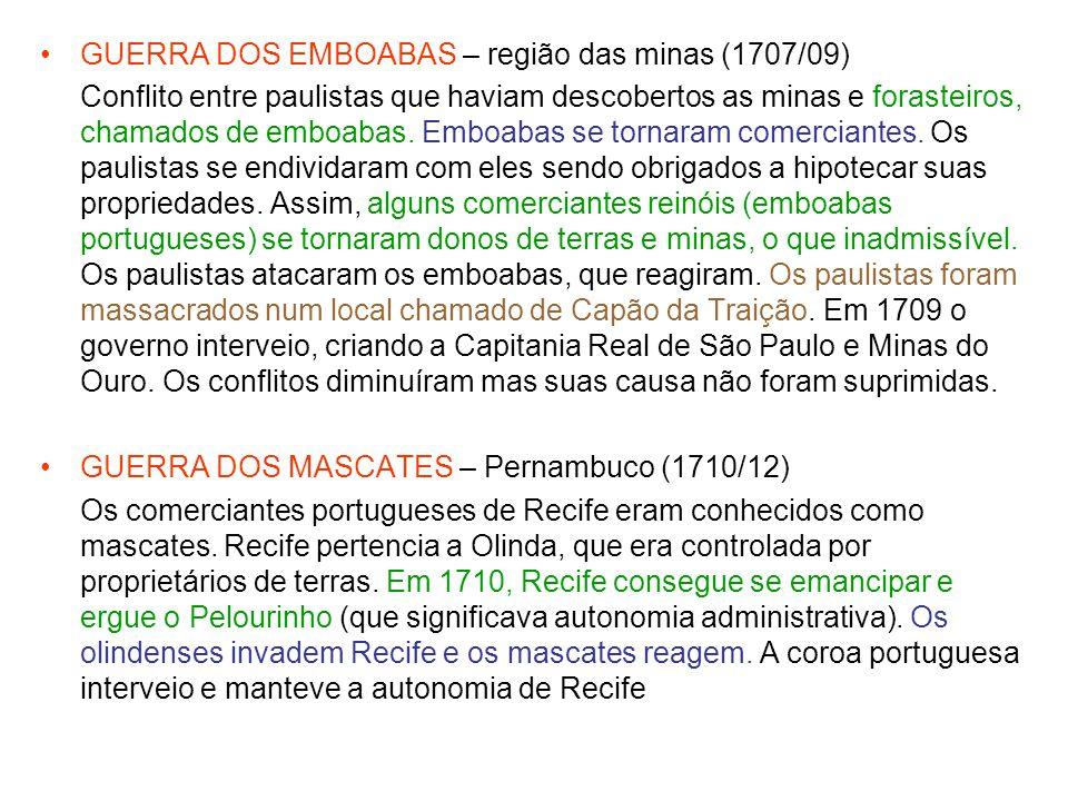 GUERRA DOS EMBOABAS – região das minas (1707/09) Conflito entre paulistas que haviam descobertos as minas e forasteiros, chamados de emboabas. Emboaba