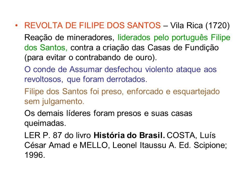 REVOLTA DE FILIPE DOS SANTOS – Vila Rica (1720) Reação de mineradores, liderados pelo português Filipe dos Santos, contra a criação das Casas de Fundi