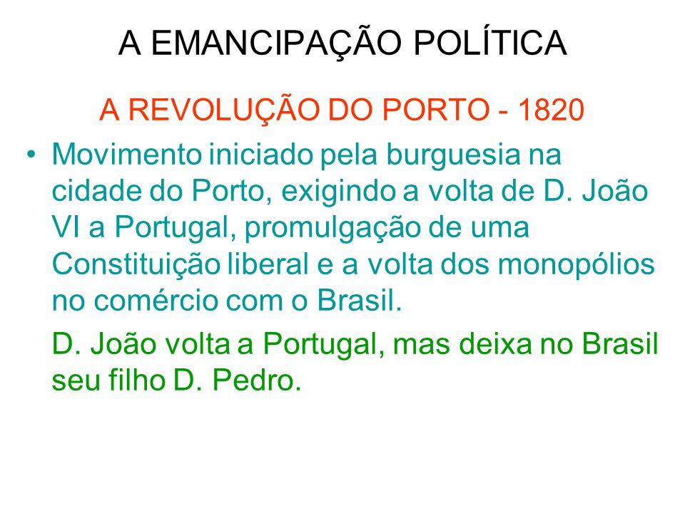 A EMANCIPAÇÃO POLÍTICA A REVOLUÇÃO DO PORTO - 1820 Movimento iniciado pela burguesia na cidade do Porto, exigindo a volta de D. João VI a Portugal, pr