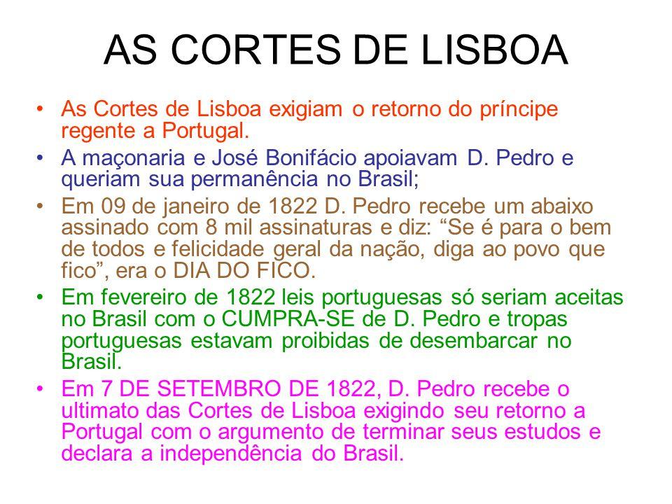 AS CORTES DE LISBOA As Cortes de Lisboa exigiam o retorno do príncipe regente a Portugal. A maçonaria e José Bonifácio apoiavam D. Pedro e queriam sua