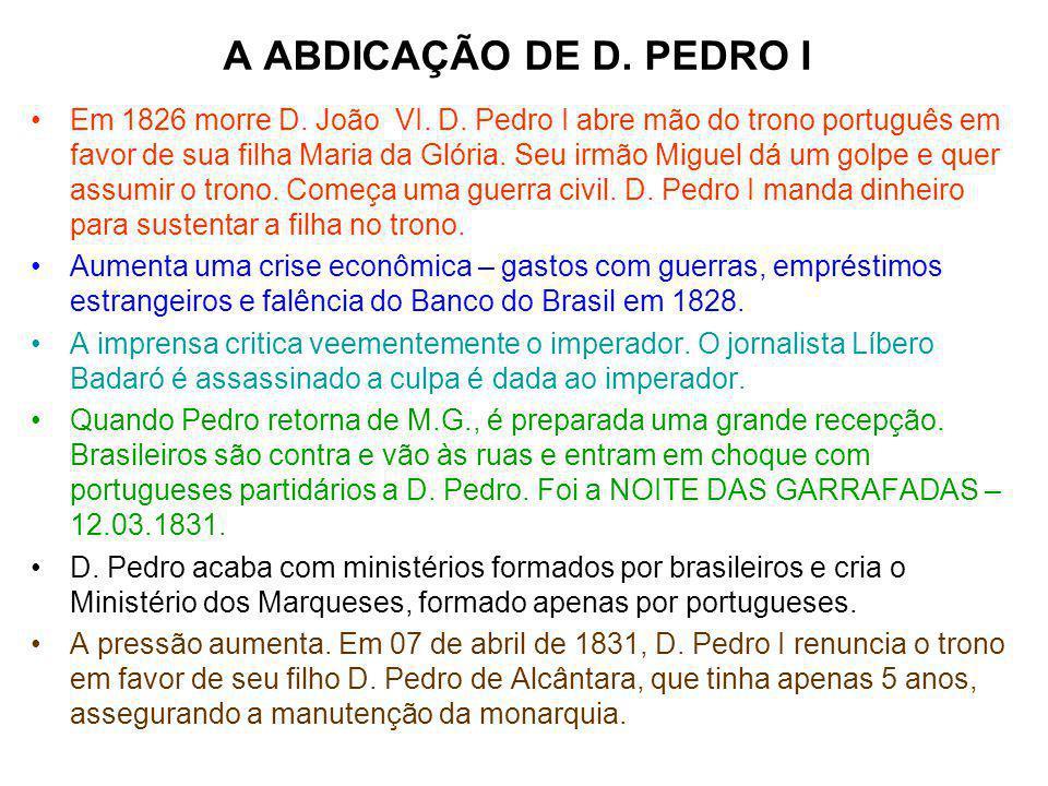 A ABDICAÇÃO DE D. PEDRO I Em 1826 morre D. João VI. D. Pedro I abre mão do trono português em favor de sua filha Maria da Glória. Seu irmão Miguel dá