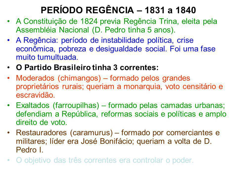 PERÍODO REGÊNCIA – 1831 a 1840 A Constituição de 1824 previa Regência Trina, eleita pela Assembléia Nacional (D. Pedro tinha 5 anos). A Regência: perí