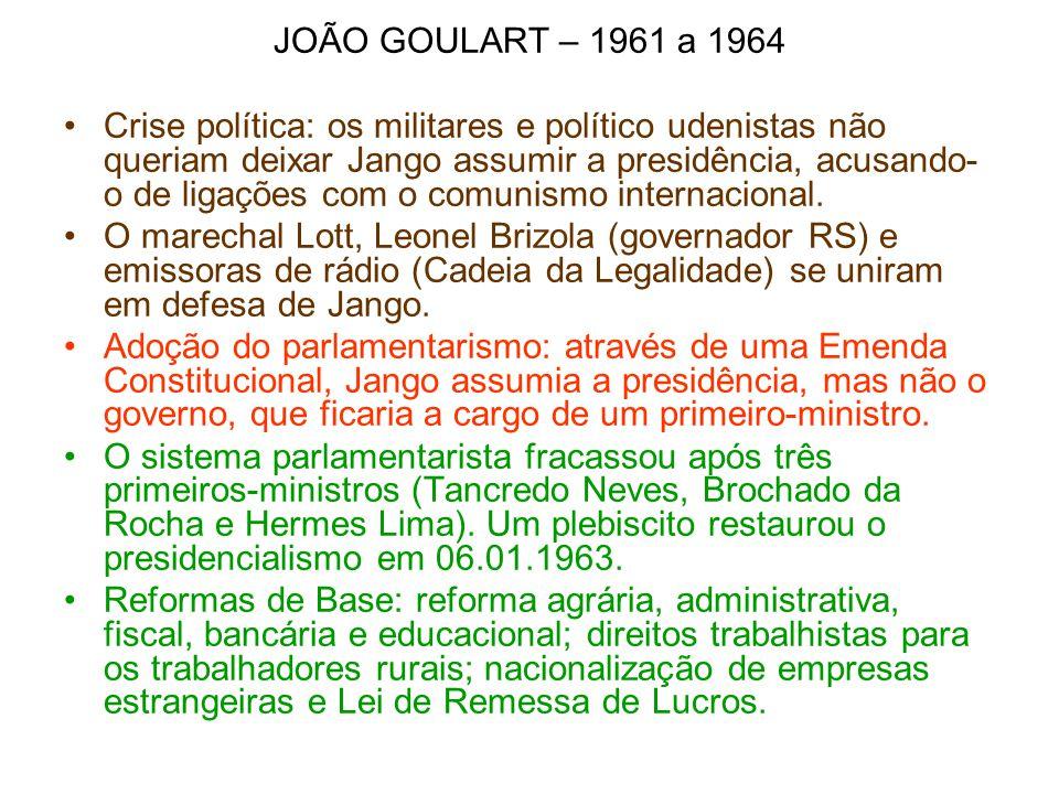 JOÃO GOULART – 1961 a 1964 Crise política: os militares e político udenistas não queriam deixar Jango assumir a presidência, acusando- o de ligações c