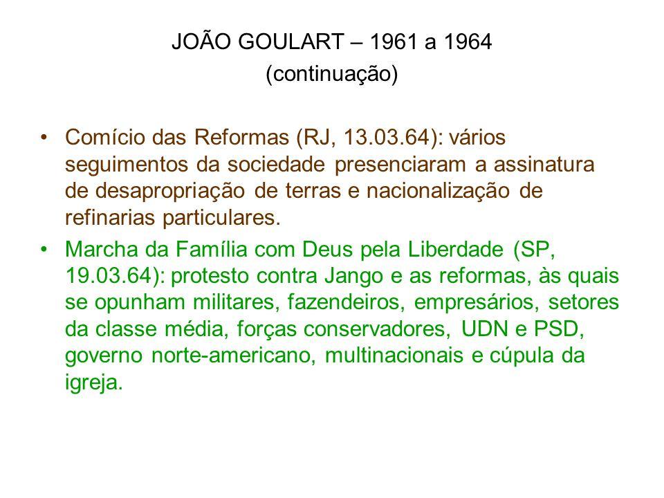 JOÃO GOULART – 1961 a 1964 (continuação) Comício das Reformas (RJ, 13.03.64): vários seguimentos da sociedade presenciaram a assinatura de desapropria