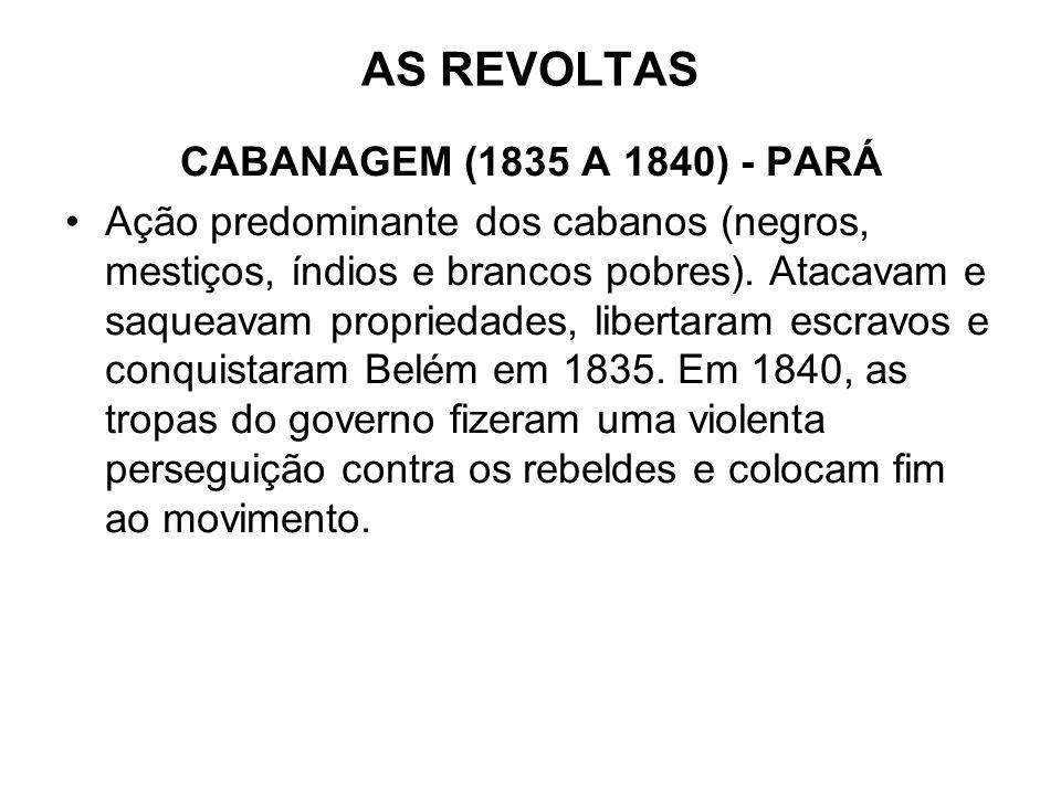 AS REVOLTAS CABANAGEM (1835 A 1840) - PARÁ Ação predominante dos cabanos (negros, mestiços, índios e brancos pobres). Atacavam e saqueavam propriedade