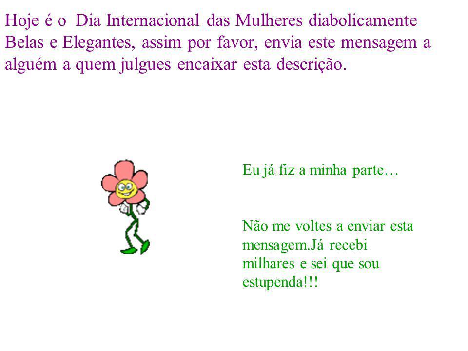 Hoje é o Dia Internacional das Mulheres diabolicamente Belas e Elegantes, assim por favor, envia este mensagem a alguém a quem julgues encaixar esta d