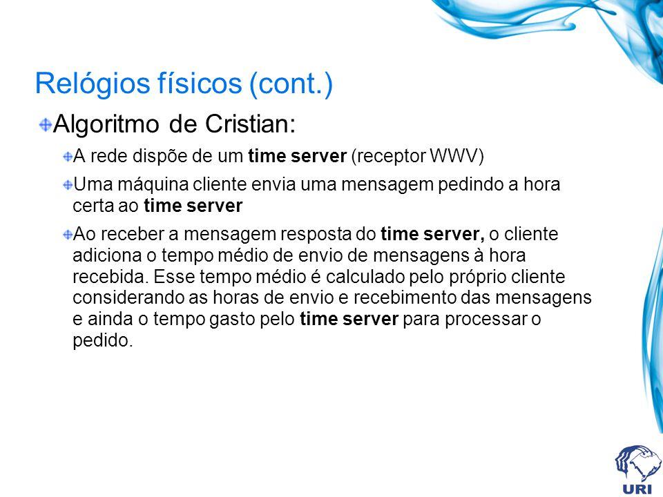 Relógios físicos (cont.) Algoritmo de Cristian: A rede dispõe de um time server (receptor WWV) Uma máquina cliente envia uma mensagem pedindo a hora c