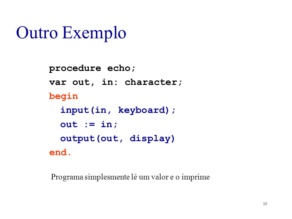 10 Outro Exemplo procedure echo; var out, in: character; begin input(in, keyboard); out := in; output(out, display) end. Programa simplesmente lê um v