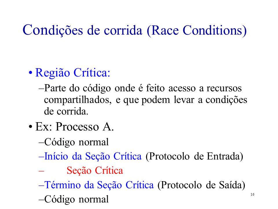 16 Região Crítica: –Parte do código onde é feito acesso a recursos compartilhados, e que podem levar a condições de corrida. Ex: Processo A. –Código n