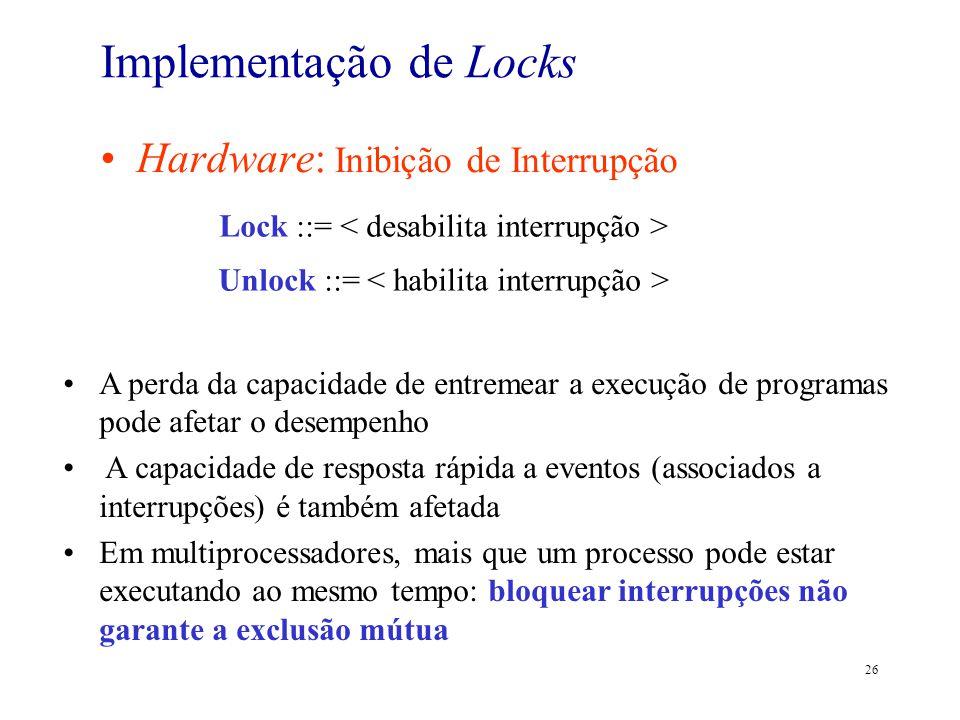 26 Implementação de Locks Hardware: Inibição de Interrupção Lock ::= Unlock ::= A perda da capacidade de entremear a execução de programas pode afetar
